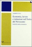 Economia, lavoro e istituzioni nell'Italia del Novecento. Scritti di storia economica - Cova Alberto