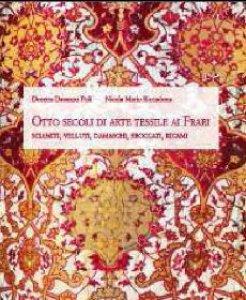 Copertina di 'Otto secoli di arte tessile ai Frari: sciamiti, velluti, damaschi, broccati, ricami'