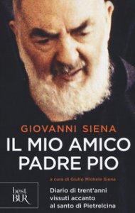 Copertina di 'Il mio amico Padre Pio. Diario di trent'anni vissuti accanto al santo di Pietrelcina'