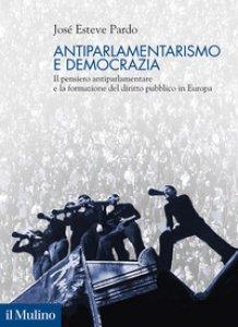 Copertina di 'Antiparlamentarismo e democrazia. Il pensiero antiparlamentare e la formazione del diritto pubblico in Europa'