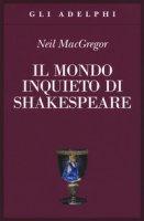 Il mondo inquieto di Shakespeare - MacGregor Neil