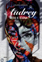 Audrey. Mito e icona - Arnaldi Valeria