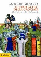 Il crepuscolo della crociata - Antonio Musarra