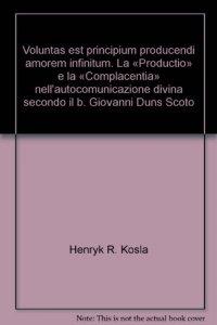 Copertina di 'Voluntas est principium producendi amorem infinitum. La «Productio» e la «Complacentia» nell'autocomunicazione divina secondo il b. Giovanni Duns Scoto'