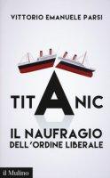 Titanic. Il naufragio dell'ordine liberale - Parsi Vittorio Emanuele