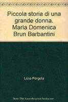Piccola storia di una grande donna. - Maria Domenica, Brun Barbantini