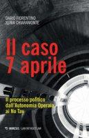 Il caso 7 aprile. Il processo politico dall'Autonomia Operaia ai No Tav - Fiorentino Dario, Chiaramonte Xenia