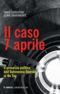 Copertina di 'Il caso 7 aprile. Il processo politico dall'Autonomia Operaia ai No Tav'
