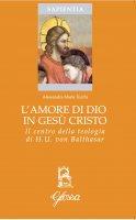 L'amore di Dio in Gesù Cristo come principio ermeneutico della vita cristiana nella teologia di Hans Urs Von Balthasar - Alessandra M. Turchi
