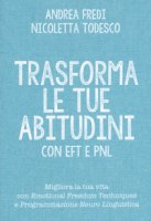 Trasforma le tue abitudini con EFT e PNL - Fredi Andrea, Todesco Nicoletta