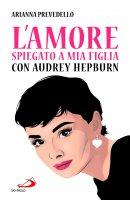 L' amore spiegato a mia figlia con Audrey Hepburn - Arianna Prevedello