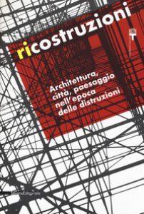 Copertina di 'Ricostruzioni. Architettura, città, paesaggio nell'epoca delle distruzioni. Catalogo della mostra (Milano, 30 novembre 2018-10 febbraio 2019)'