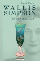 Wallis Simpson. Una sola debolezza - Mora Elena