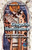 Gregorio illuminatore. Storia meravigliosa di san Gregorio armeno - Fernando Di Stasio