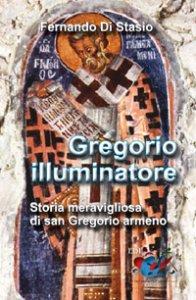 Copertina di 'Gregorio illuminatore. Storia meravigliosa di san Gregorio armeno'