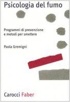 Psicologia del fumo. Programmi di prevenzione e metodi per smettere - Gremigni Paola