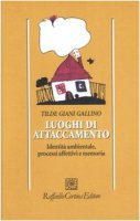 Luoghi di attaccamento. Identità ambientale, processi affettivi e memoria - Giani Gallino Tilde