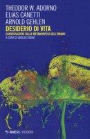 Desiderio di vita. Conversazioni sulle metamorfosi dell'umano - Adorno Theodor W., Canetti Elias, Gehlen Arnold
