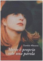 Morte è proprio solo una parola - Alberetti Daniela