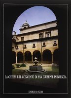 La chiesa e il Convento di S. Giuseppe in Brescia - Volta Valentino, Prestini Rossana, Begni Redona P. Virgilio