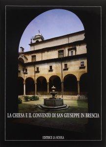 Copertina di 'La chiesa e il Convento di S. Giuseppe in Brescia'