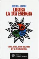 Libera la tua energia. Terra, acqua, fuoco, aria, etere per la crescita interiore - Zicari Daniela
