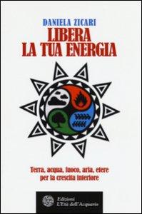 Copertina di 'Libera la tua energia. Terra, acqua, fuoco, aria, etere per la crescita interiore'
