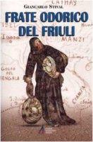 Frate Odorico del Friuli. Da Pordenone alla Cina per 'guadagnare anime' - Stival Giancarlo