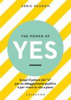 The power of yes. Scopri il potere del «sì» per un atteggiamento positivo e per vivere la vita a pieno - Headon Abbie