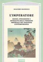 L' imperatore. Radici, evoluzione e attualità della funzione imperiale nel Giappone - Mannocci Giacomo