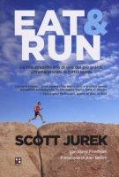 Eat & Run. La vita straordinaria di uno dei più grandi ultramaratoneti di tutti i tempi - Jurek Scott, Friedman Steve