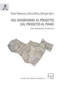 Copertina di 'Dal diagramma al progetto, dal progetto al piano. Studi metodologici su Udine Sud'