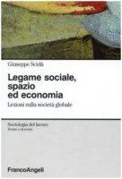 Legame sociale, spazio ed economia. Lezioni sulla società globale - Giuseppe Scidà