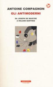 Copertina di 'Gli antimoderni. Da Joseph De Maistre a Roland Barthes'