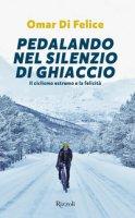 Pedalando nel silenzio di ghiaccio. Il ciclismo estremo e la felicità - Di Felice Omar
