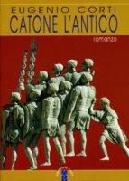 Catone l'antico. Romanzo - Eugenio Corti