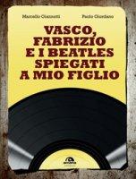 Vasco, Fabrizio e i  Beatles spiegati a mio figlio - Giannotti Marcello, Giordano Paolo
