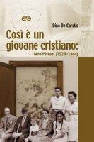 Cos� � un giovane cristiano. Gino Pistoni (1924-1944) - De Carolis Dino