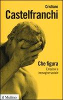 Che figura. Emozioni e immagine sociale - Castelfranchi Cristiano