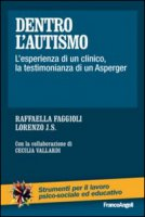 Dentro l'autismo. L'esperienza di un clinico, la testimonianza di un Asperger - Faggioli Raffaella, Lorenzo J. S.