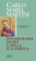 Innamorarsi di Dio e della sua parola - Martini Carlo M.
