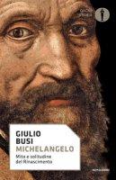 Michelangelo. Mito e solitudine del Rinascimento - Busi Giulio