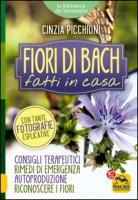 Fiori di Bach fatti in casa. Consigli terapeutici, rimedi di emergenza, autoproduzione, riconoscere i fiori - Picchioni Cinzia