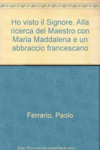 Copertina di 'Ho visto il Signore. Alla ricerca del Maestro con Maria Maddalena e un abbraccio francescano'