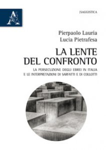 Copertina di 'La lente del confronto. La persecuzione degli ebrei in Italia e le interpretazioni di Sarfatti e di Collotti'
