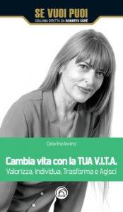 Copertina di 'Cambia vita con la tua V.I.T.A. Valorizza, Individua, Trasforma e Agisci'