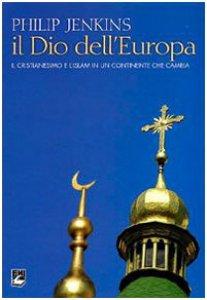 Copertina di 'Dio dell'Europa. Il cristianesimo e l'Islam in un continente che cambia'