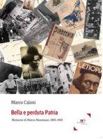 Bella e perduta patria. Memorie di Marco Montanari, 1845-1945 - Caloni Marco