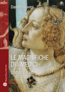 Copertina di 'Le magnifiche dei Medici. Dodici ritratti di donne straordinarie'