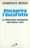 Riscoprire l'eucaristia. Le dimensioni teologiche dell'ultima cena - Mosso Domenico
